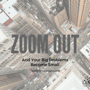 zoom out and your big problems become small